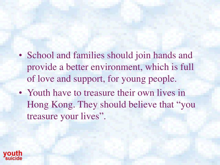 School and families should join hands and provide a better environment, which is full of love and support, for young people.