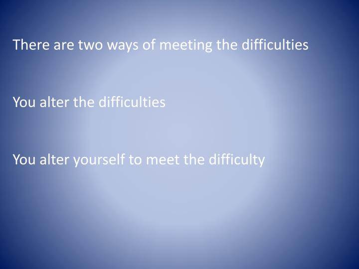 There are two ways of meeting the difficulties