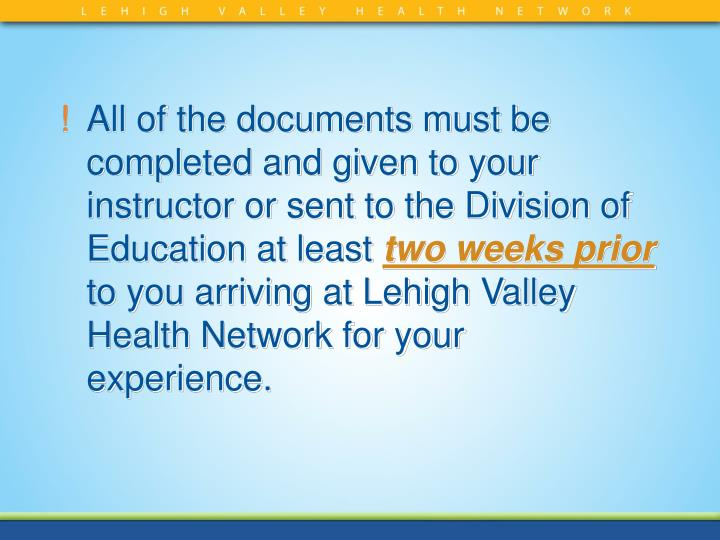 All of the documents must be completed and given to your instructor or sent to the Division of Education at least