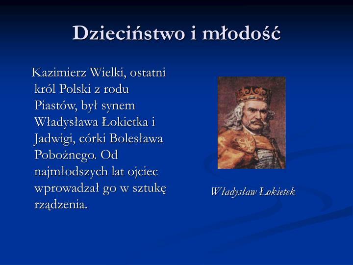Kazimierz Wielki, ostatni król Polski z rodu Piastów, był synem Władysława Łokietka i Jadwigi, córki Bolesława Pobożnego. Od najmłodszych lat ojciec wprowadzał go w sztukę rządzenia.