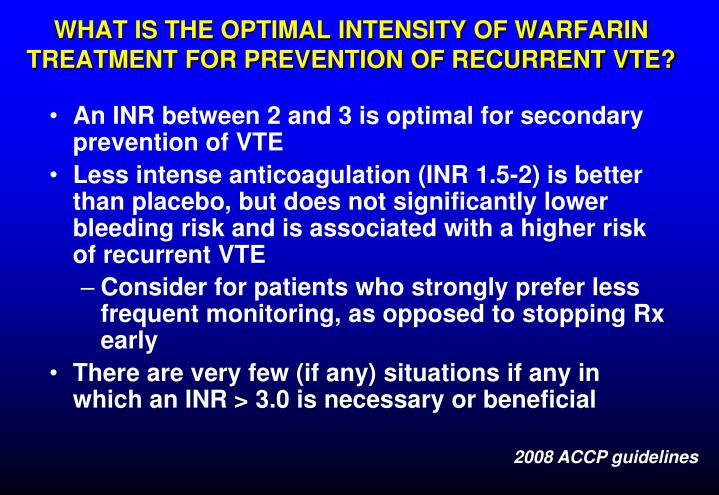 WHAT IS THE OPTIMAL INTENSITY OF WARFARIN TREATMENT FOR PREVENTION OF RECURRENT VTE?
