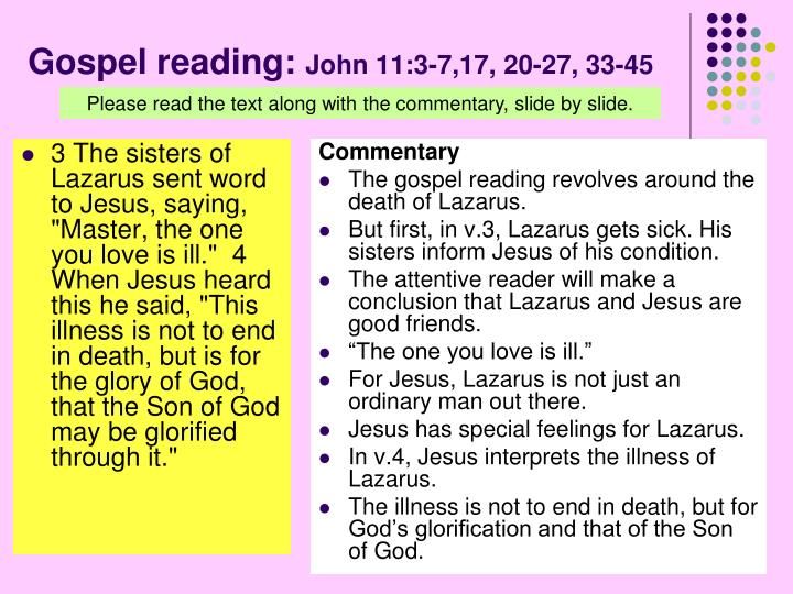 """3 The sisters of Lazarus sent word to Jesus, saying, """"Master, the one you love is ill.""""  4 When Jesus heard this he said, """"This illness is not to end in death, but is for the glory of God, that the Son of God may be glorified through it."""""""