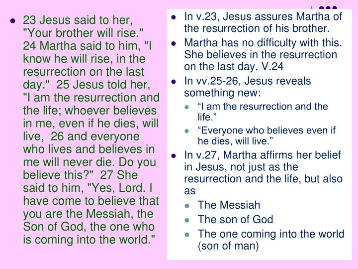 """23 Jesus said to her, """"Your brother will rise.""""  24 Martha said to him, """"I know he will rise, in the resurrection on the last day.""""  25 Jesus told her, """"I am the resurrection and the life; whoever believes in me, even if he dies, will live,  26 and everyone who lives and believes in me will never die. Do you believe this?""""  27 She said to him, """"Yes, Lord. I have come to believe that you are the Messiah, the Son of God, the one who is coming into the world."""""""