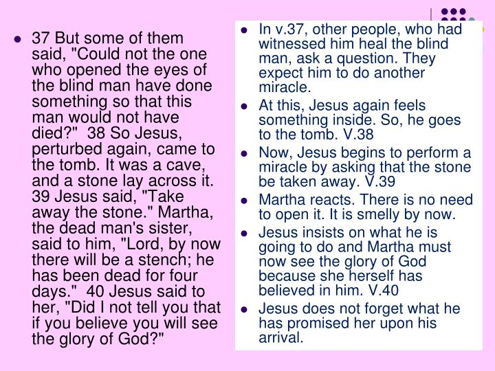 """37 But some of them said, """"Could not the one who opened the eyes of the blind man have done something so that this man would not have died?""""  38 So Jesus, perturbed again, came to the tomb. It was a cave, and a stone lay across it.  39 Jesus said, """"Take away the stone."""" Martha, the dead man's sister, said to him, """"Lord, by now there will be a stench; he has been dead for four days.""""  40 Jesus said to her, """"Did I not tell you that if you believe you will see the glory of God?"""""""
