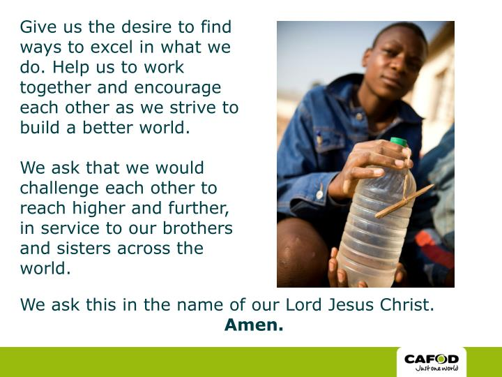 Give us the desire to find ways to excel in what we do. Help us to work together and encourage each other as we strive to build a better world.