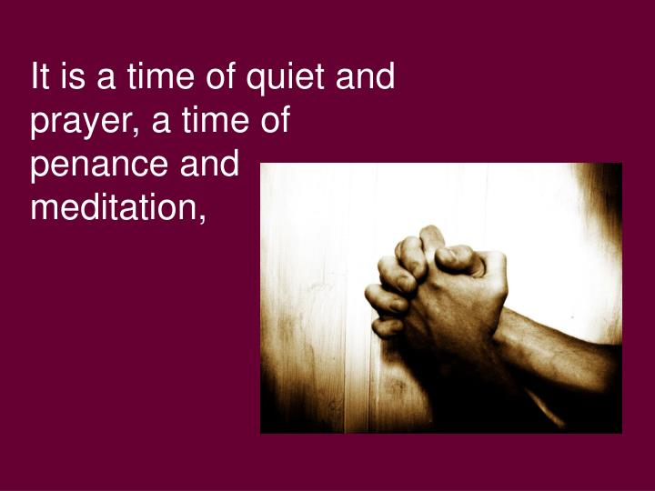 It is a time of quiet and prayer, a time of penance and meditation,