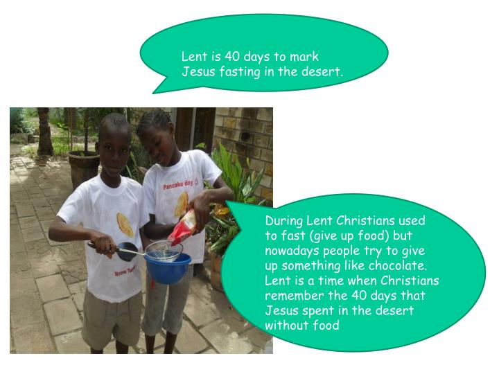 Lent is 40 days to mark Jesus fasting in the desert.