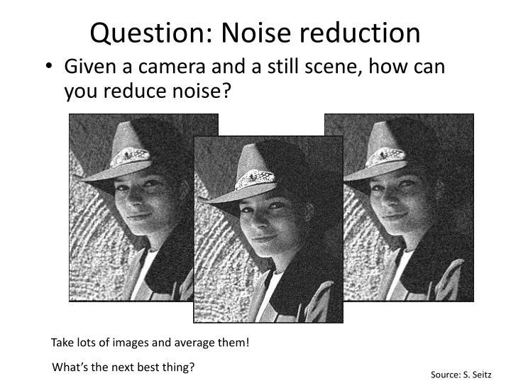 Question: Noise reduction