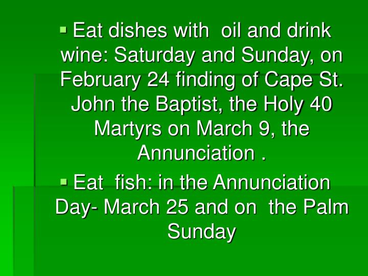 Eat dishes with  oil and drink wine: Saturday and Sunday, on February 24 finding of Cape St. John the Baptist, the Holy 40 Martyrs on March 9, the Annunciation .