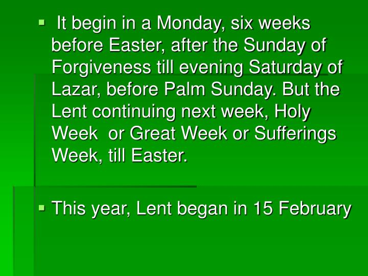 It begin in a Monday, six weeks before Easter, after the Sunday of Forgiveness till evening Saturday of Lazar, before Palm Sunday. But the Lent continuing next week, Holy Week  or Great Week or Sufferings Week, till Easter.