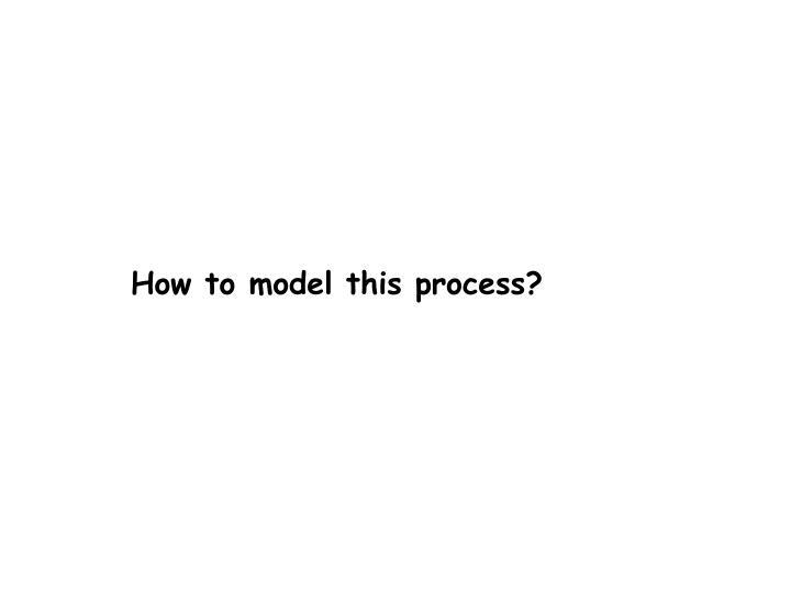 How to model this process?