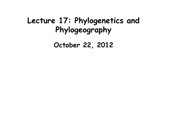 Lecture 17 phylogenetics and phylogeography
