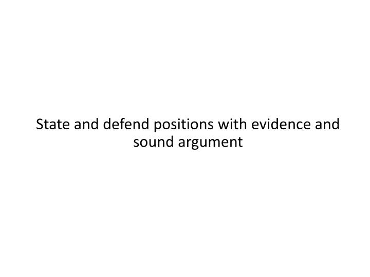 State and defend positions with evidence and sound argument