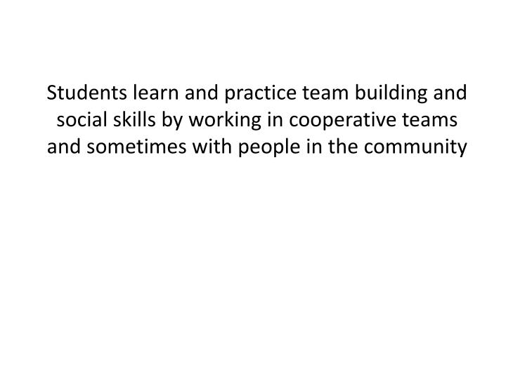 Students learn and practice team building and social skills by working in cooperative teams and sometimes with people in the