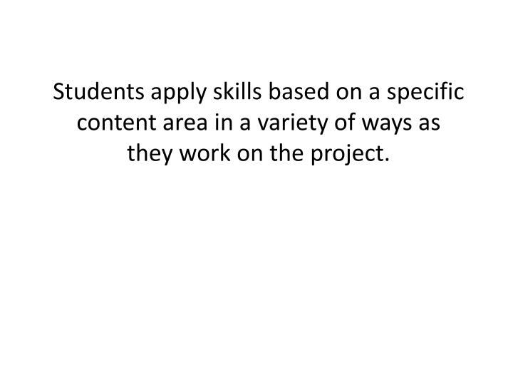 Students apply skills based on a specific content area in a variety of ways as they work on the project.