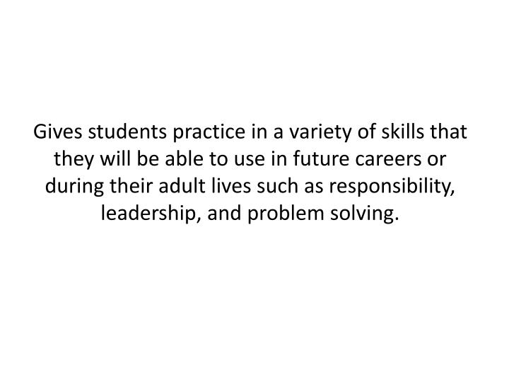 Gives students practice in a variety of skills that they will be able to use in future careers or during their adult lives such as responsibility, leadership, and problem solving.
