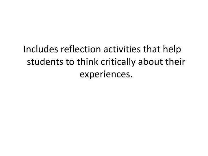 Includes reflection activities that help students to think critically about their experiences.