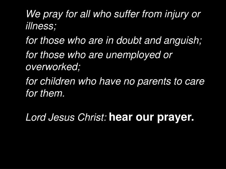 We pray for all who suffer from injury or illness;