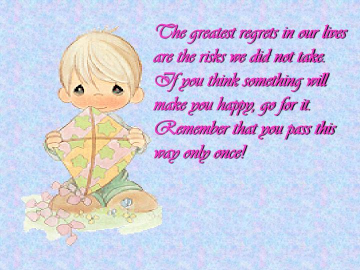 The greatest regrets in our lives are the risks we did not take. If you think something will make you happy, go for it. Remember that you pass this way only once!