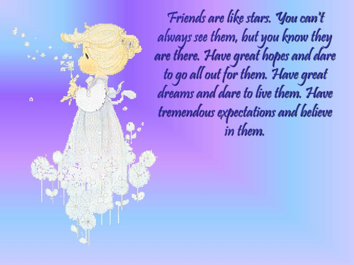 Friends are like stars. You can't always see them, but you know they are there. Have great hopes and dare to go all out for them. Have great dreams and dare to live them. Have tremendous expectations and believe in them.