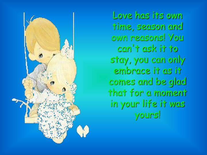 Love has its own time, season and own reasons! You can't ask it to stay, you can only embrace it as it comes and be glad that for a moment in your life it was yours!