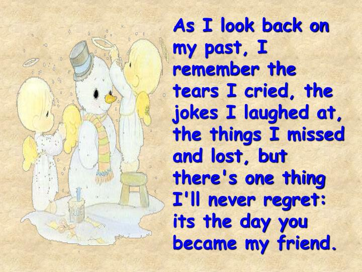 As I look back on my past, I remember the tears I cried, the jokes I laughed at, the things I missed and lost, but there's one thing I'll never regret: its the day you  became my friend.