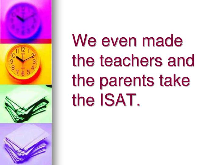 We even made the teachers and the parents take the ISAT.