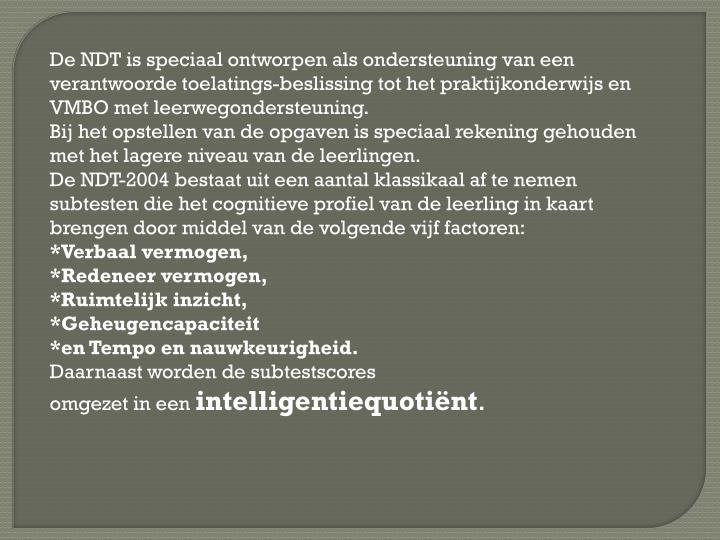 De NDT is speciaal ontworpen als ondersteuning van een verantwoorde toelatings-beslissing tot het praktijkonderwijs en VMBO met leerwegondersteuning.