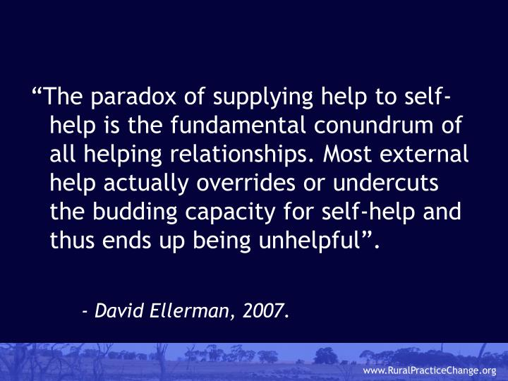"""""""The paradox of supplying help to self-help is the fundamental conundrum of all helping relationships. Most external help actually overrides or undercuts the budding capacity for self-help and thus ends up being unhelpful""""."""