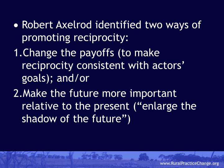 Robert Axelrod identified two ways of promoting reciprocity: