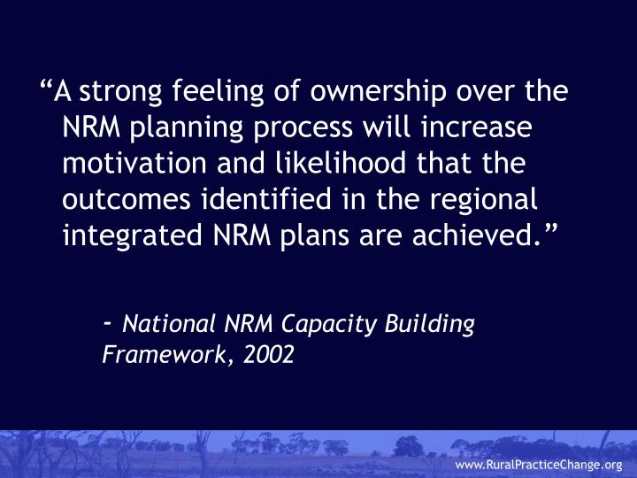 """""""A strong feeling of ownership over the NRM planning process will increase motivation and likelihood that the outcomes identified in the regional integrated NRM plans are achieved."""""""