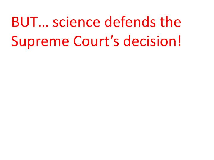 BUT… science defends the Supreme Court's decision!