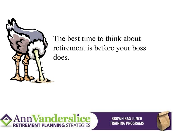 The best time to think about retirement is before your boss does.