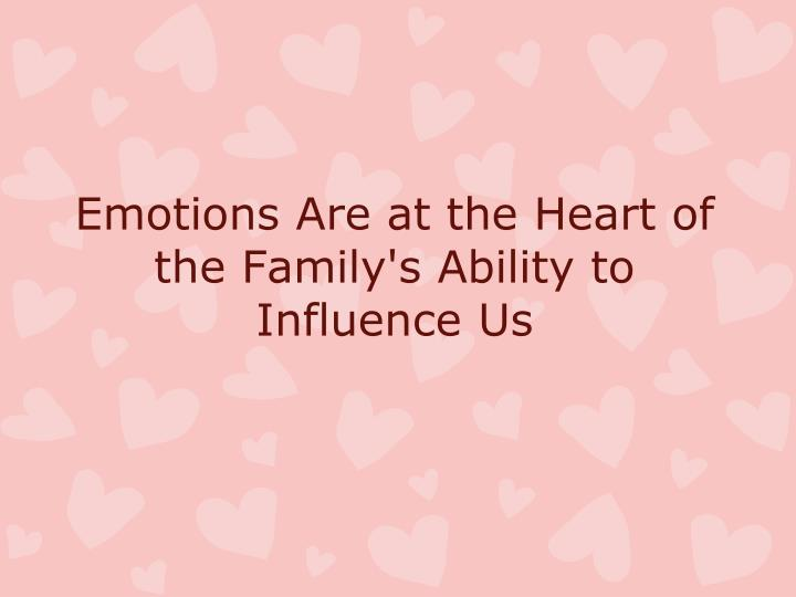 Emotions are at the heart of the family s ability to influence us