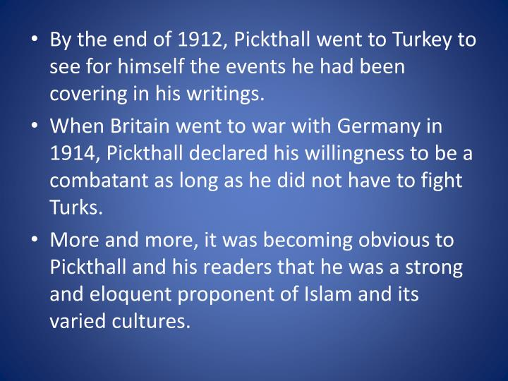 By the end of 1912, Pickthall went to Turkey to see for himself the events he had been covering in his writings.