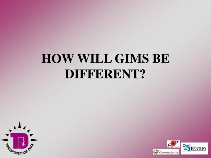 HOW WILL GIMS BE DIFFERENT?