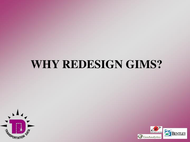 WHY REDESIGN GIMS?