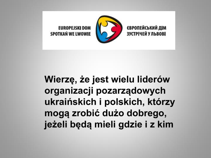 Wierzę, że jest wielu liderów organizacji pozarządowych ukraińskich i polskich, którzy mogą zrobić dużo dobrego, jeżeli będą mieli gdzie i z kim