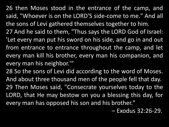 "26 then Moses stood in the entrance of the camp, and said, ""Whoever is on the LORD'S side-come to me."" And all the sons of Levi gathered themselves together to him."