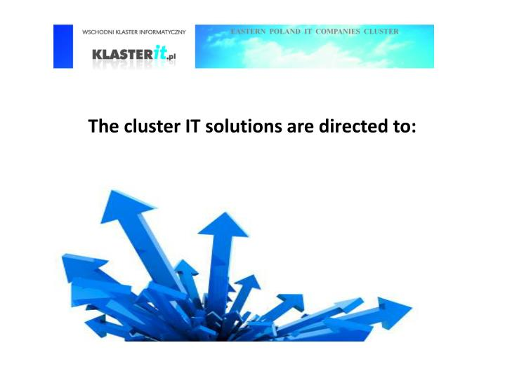 The cluster IT solutions are directed to: