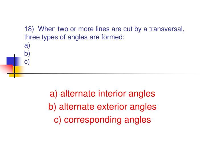 18)  When two or more lines are cut by a transversal, three types of angles are formed: