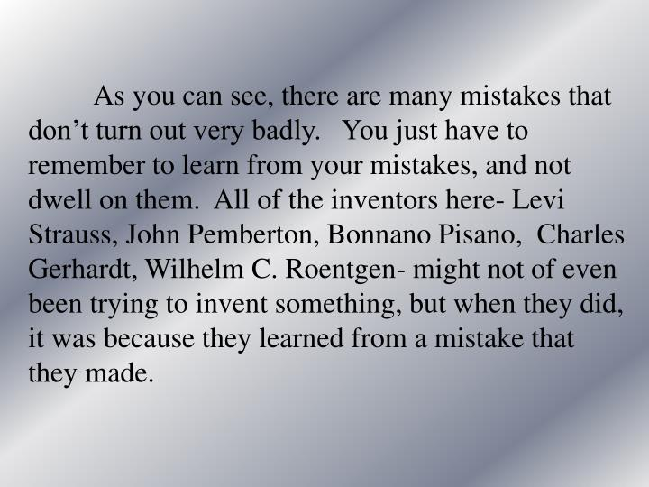 As you can see, there are many mistakes that don't turn out very badly.   You just have to remember to learn from your mistakes, and not dwell on them.  All of the inventors here- Levi Strauss, John Pemberton, Bonnano Pisano,  Charles Gerhardt, Wilhelm C. Roentgen- might not of even been trying to invent something, but when they did, it was because they learned from a mistake that they made.