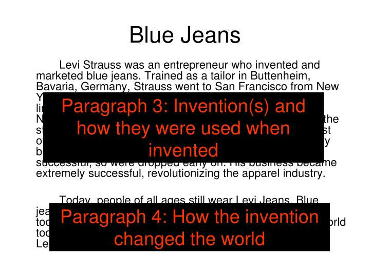 "Levi Strauss was an entrepreneur who invented and marketed blue jeans. Trained as a tailor in Buttenheim, Bavaria, Germany, Strauss went to San Francisco from New York in 1853. Strauss sold dry goods, including tents and linens to the 49ers. In 1873, Strauss and Jacob Davis, a Nevada tailor, patented the idea of using copper rivets at the stress points of sturdy work pants. Early levis, called ""waist overalls,"" came in a brown canvas duck fabric and a heavy blue denim fabric. The duck fabric pants were not very successful, so were dropped early on. His business became extremely successful, revolutionizing the apparel industry."