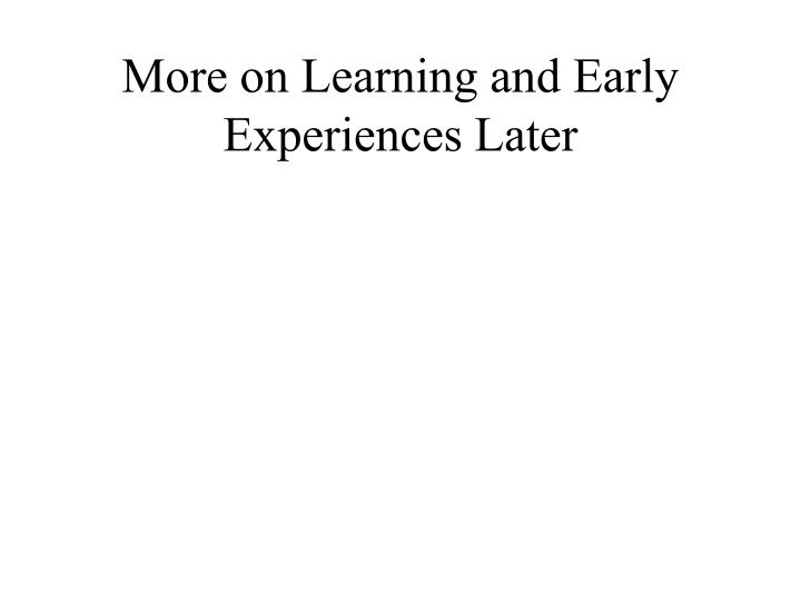 More on Learning and Early Experiences Later