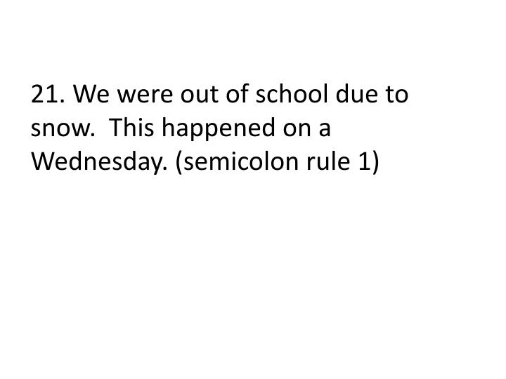 21. We were out of school due to snow.  This happened on a Wednesday. (semicolon rule 1)