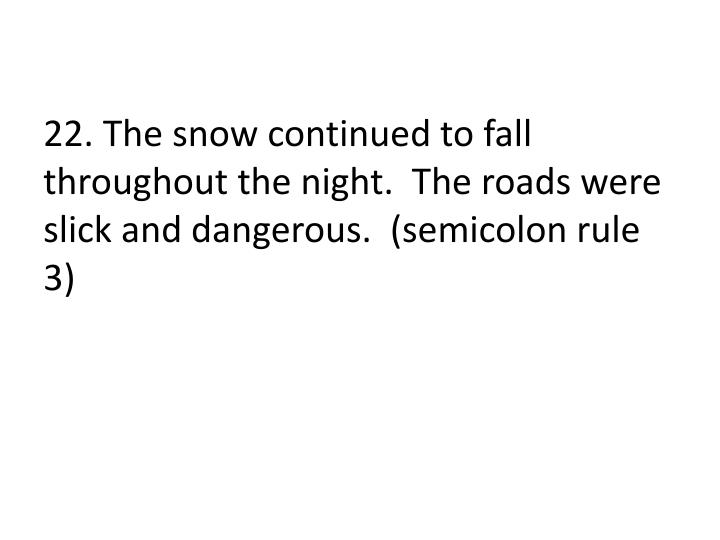 22. The snow continued to fall throughout the night.  The roads were slick and dangerous.  (semicolon rule 3)