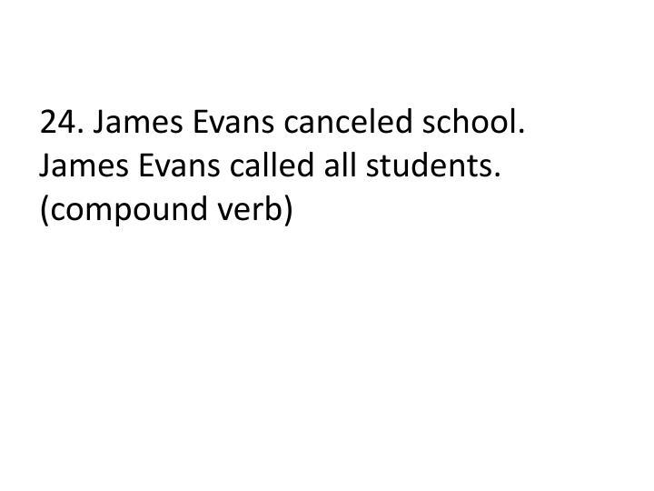 24. James Evans canceled school.  James Evans called all students.  (compound verb)