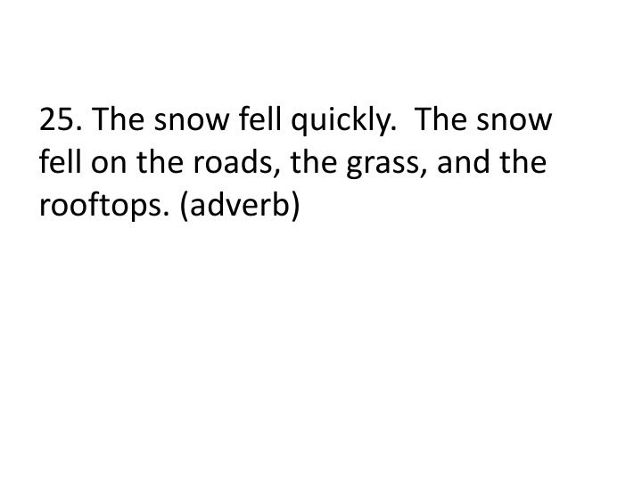 25. The snow fell quickly.  The snow fell on the roads, the grass, and the rooftops. (adverb)