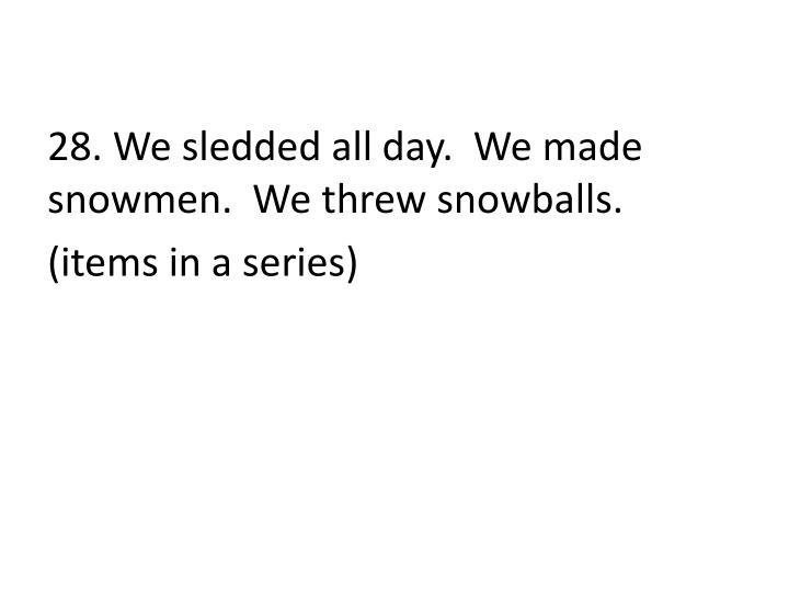 28. We sledded all day.  We made snowmen.  We threw snowballs.