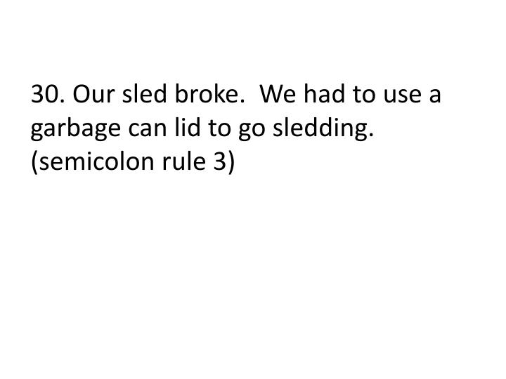 30. Our sled broke.  We had to use a garbage can lid to go sledding. (semicolon rule 3)